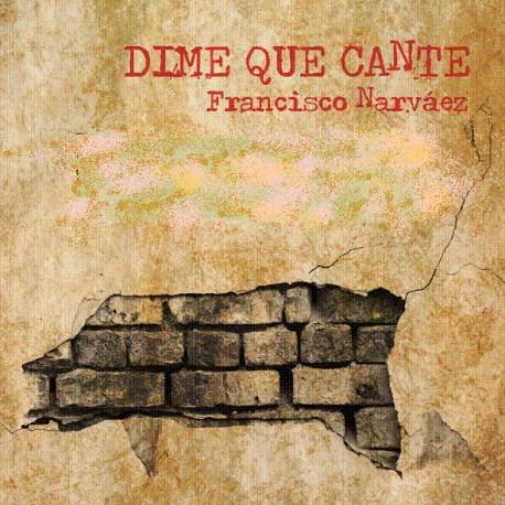 DIME QUE CANTE. Francisco Narváez.