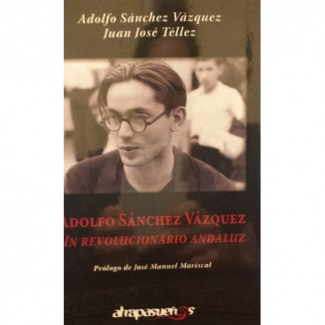 ADOLFO SANCHEZ VAZQUEZ. UN REVOLUCIONARIO ANDALUZ. Juan José Téllez